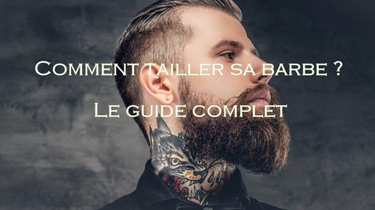 Comment tailler sa barbe Le guide complet